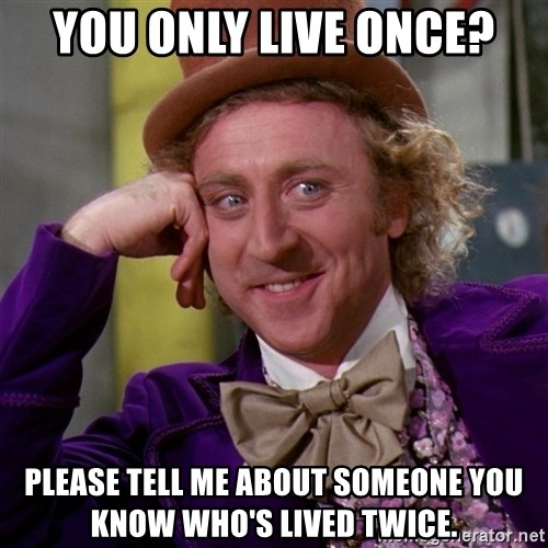 Willy Wonka - you only live once? please tell me about someone you know who's lived twice.