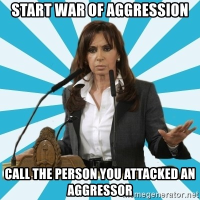 President of Argentina - start war of aggression call the person you attacked an aggressor