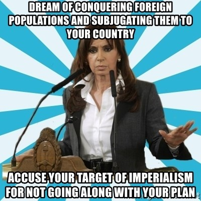 President of Argentina - dream of conquering foreign populations and subjugating them to your country accuse your target of imperialism for not going along with your plan