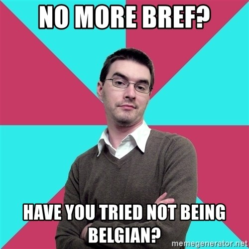 Privilege Denying Dude - No more bref? have you tried not being belgian?