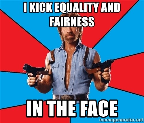 Chuck Norris  - I kick equality and fairness in the face