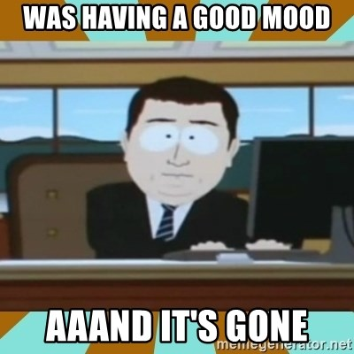 And it's gone - Was having a good mood aaand it's gone