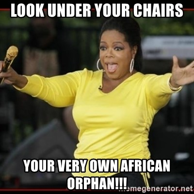 Overly-Excited Oprah!!!  - Look Under your chairs YOur very own african orphan!!!