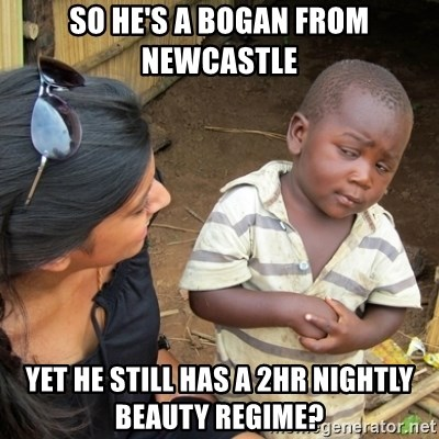 Skeptical 3rd World Kid - So he's a bogan from newcastle yet he still has a 2hr nightly beauty regime?
