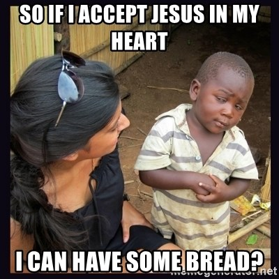 Skeptical third-world kid - so if i accept jesus in my heart i can have some bread?