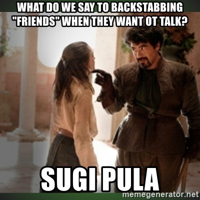 "What do we say to the god of death ?  - what do we say to backstabbing ""friends"" when they want ot talk? sugi pula"