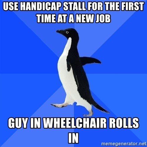 Socially Awkward Penguin - use handicap stall for the first time at a new job guy in wheelchair rolls in