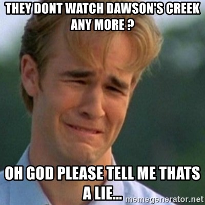 Crying Dawson - they dont watch dawson's creek any more ? oh god please tell me thats a lie...