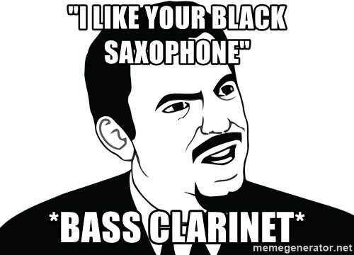 "Are you serious face  - ""I like your black saxophone"" *bass clarinet*"