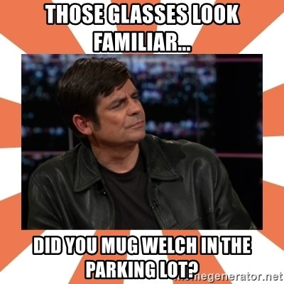 Gillespie Says No - THOSE GLASSES look familiar... did you mug welch in the parking lot?