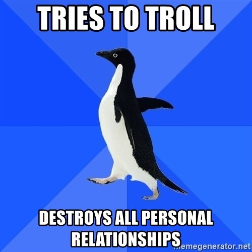 Socially Awkward Penguin - Tries to troll destroys all personal relationships