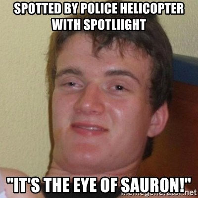 "Really Stoned Guy - spotted by police helicopter with spotliight  ""It's the eye of sauron!"""