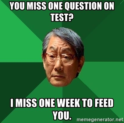 High Expectations Asian Father - You miss one question on test? I miss one week to feed you.