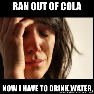 First World Problems - ran out of cola now i have to drink water