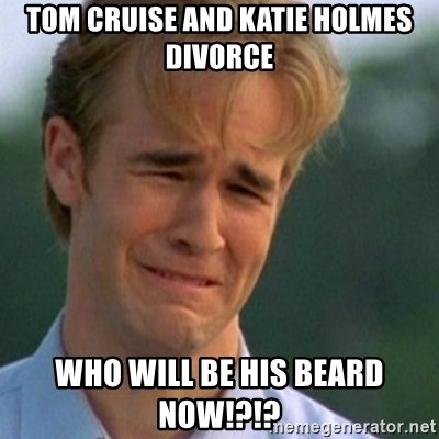 Crying Dawson - tom cruise and katie holmes divorce who will be his beard now!?!?