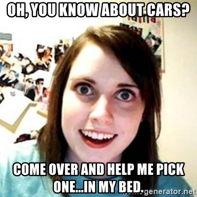 Overprotective Girlfriend - OH, YOU KNOW ABOUT CARS? COME OVER AND HELP ME PICK ONE...IN MY BED.