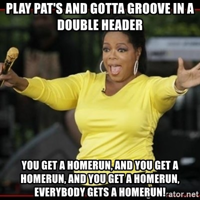 Overly-Excited Oprah!!!  - Play pat's and gotta groove in a double header you get a homerun, and you get a homerun, and you get a homerun, everybody gets a homerun!
