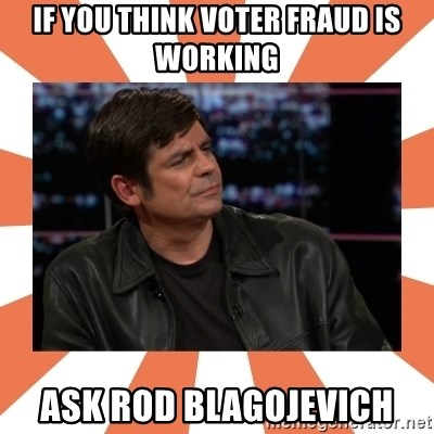 Gillespie Says No - if you think voter fraud is working ASK Rod Blagojevich