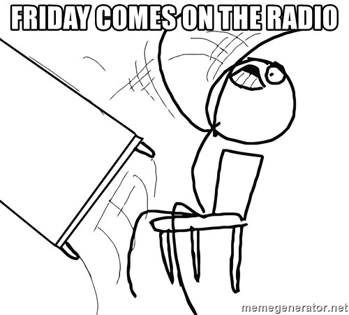 Desk Flip Rage Guy - friday comes on the radio