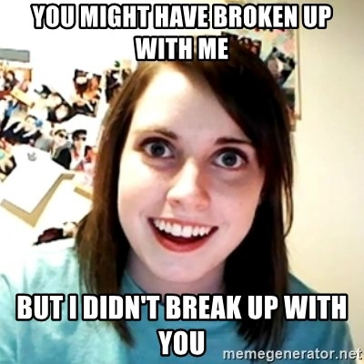 Clingy Girlfriend - You might have broken up with me But I didn't Break up with you