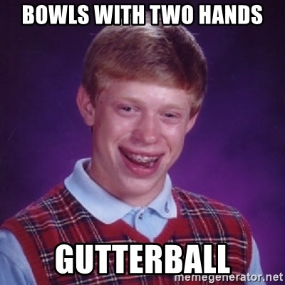Bad Luck Brian - bowls with two hands gutterball
