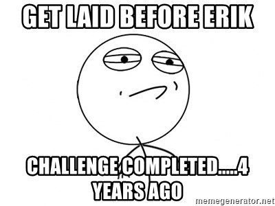 Challenge Accepted HD - Get laid before erik Challenge completed.....4 years ago