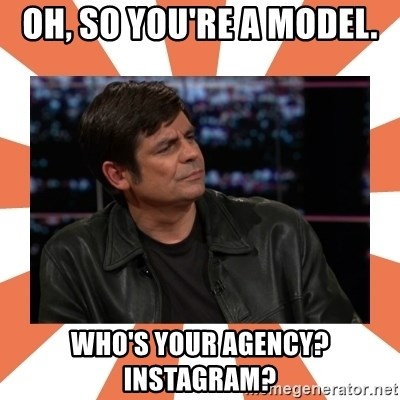 Gillespie Says No - Oh, so you're a model. who's your agency?     Instagram?