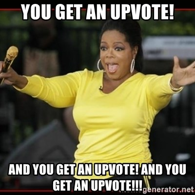 Overly-Excited Oprah!!!  - You get AN uPVOTE! And you get aN UPVOTE! And YOU GET AN UPVOTE!!!