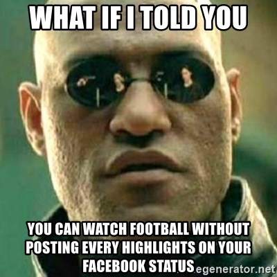 what if i told you matri - What if i told you you can watch football without posting every highlights on your facebook status