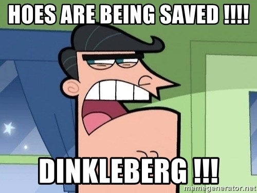 i blame dinkleberg - Hoes are being saved !!!! Dinkleberg !!!