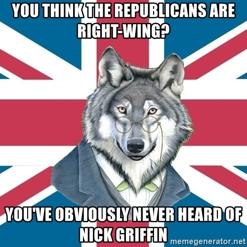 Sir Courage Wolf Esquire - you think the republicans are right-wing? you've obviously never heard of nick griffin