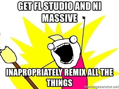 X ALL THE THINGS - Get fl studio and ni massive inapropriately remix all the things