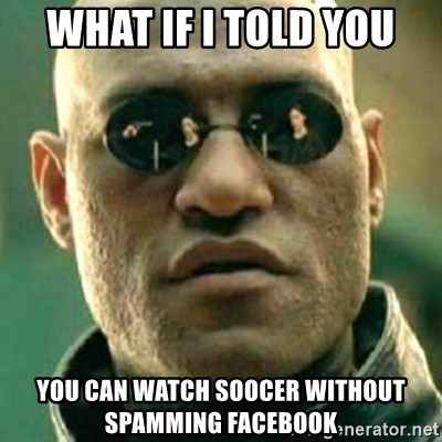 what if i told you matri - what if i told you you can watch soocer without spamming facebook