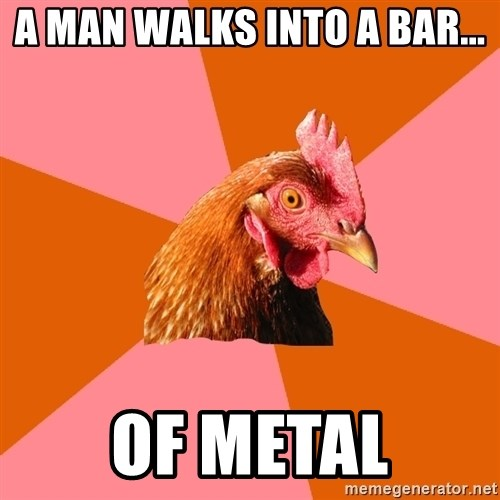 Anti Joke Chicken - a man walks into a bar... of metal