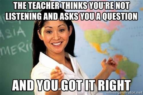 Unhelpful High School Teacher - the teacher thinks you're not listening and asks you a question and you got it right