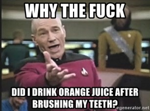 Picard Wtf - Why the fuck did i drink orange juice after brushing my teeth?