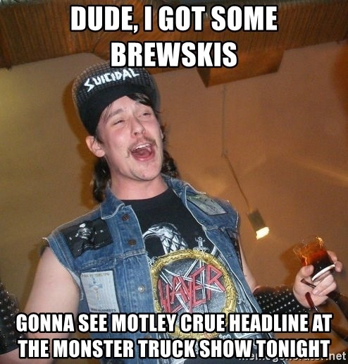 Extremely Drunk Metalhead - dude, i got some brewskis   gonna see motley crue headline at the monster truck show tonight