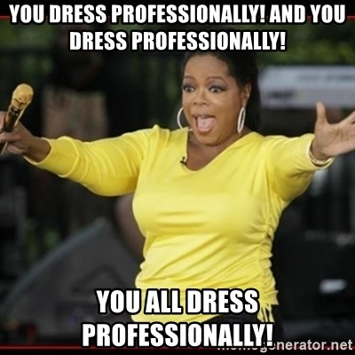 Overly-Excited Oprah!!!  - YOU DRESS PROFESSIONALLY! AND YOU DRESS PROFESSIONALLY! YOU ALL DRESS PROFESSIONALLY!