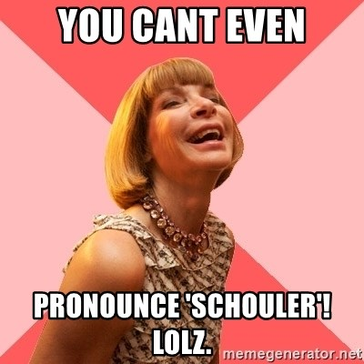 Amused Anna Wintour - you cant even pronounce 'schouler'! Lolz.