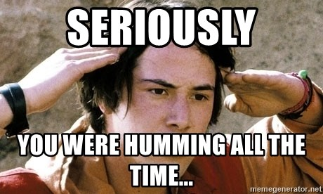 Confused Keanu Bill and Ted - SERIOUSLY You were humming all the time...