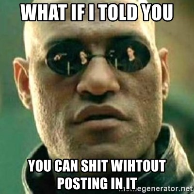 what if i told you matri - what if i told you you can shit wihtout posting in it