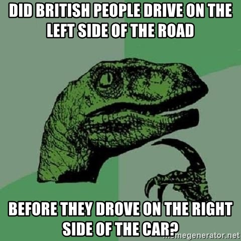 Philosoraptor - did british people drive on the left side of the road before they drove on the right side of the car?