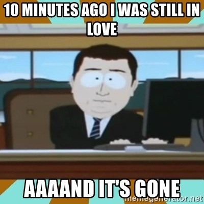 And it's gone - 10 minutes ago i was still in love aaaand it's gone