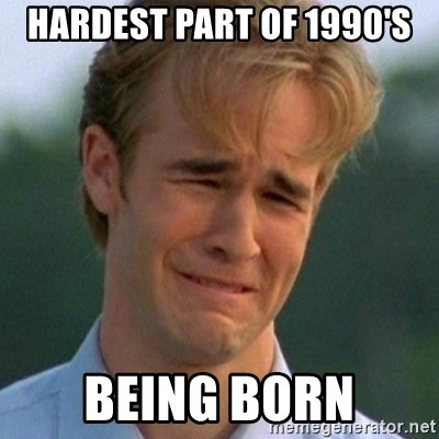 90s Problems - Hardest part of 1990's being born