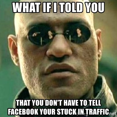 what if i told you matri - WHAT IF I TOLD YOU ThaT you don't have to tell Facebook your stuck in tRaffic