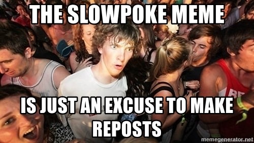 Sudden Realization Ralph - The slowpoke meme is just an excuse to make reposts