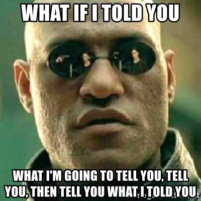 what if i told you matri - what if i told you WHAT I'M GOING TO TELL YOU, TELL YOU, then TELL YOU WHAT I TOLD YOU