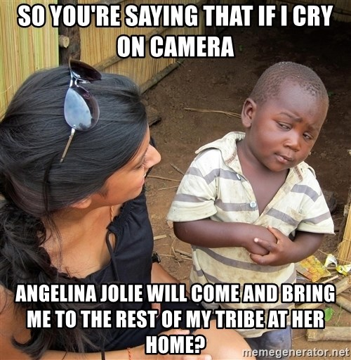 Skeptical African Child - So you're saying that if i cry on camera angelina jolie will come and bring me to the rest of my tribe at her home?