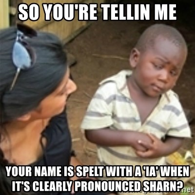 Skeptical african kid  - So you're tellin me Your name is spelt with a 'ia' when it's clearly pronounced Sharn?