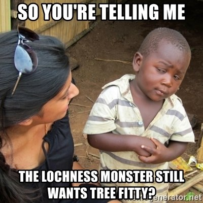 Skeptical 3rd World Kid - so you're telling me The lochness monster still wants tree fitty?